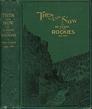 THEN AND NOW; or, Thirty-Six Years in the Rockies: Personal Reminescences of Some of the First ...