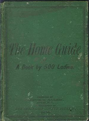 THE HOME GUIDE: Or, a Book by 500 Ladies, Embracing about 1,000 Recipes and Hints Pertaining to ...