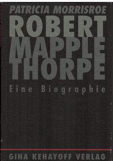 Robert Mapplethorpe. Eine Biographie. Aus dem amerikanischen: Morriscoe, Patricia:
