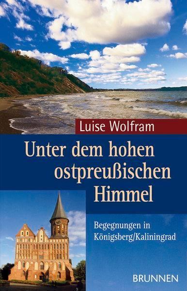 Unter dem hohen ostpreußischen Himmel. Begegnungen in Königsberg/Kaliningrad - Wolfram, Luise