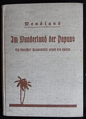 Im Wunderland der Papuas. Ein deutscher Kolonialarzt: Wendland, Wilhelm :