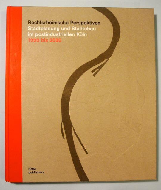 Rechtsrheinische Perspektiven. Stadtplanung und Städtebau im postindustriellen Köln ; 1990 bis 2030 [Ausstellung im Rahmen der Regionale 2010] - Streitberger, Bernd; Anne Luise Müller [Hrsg.]