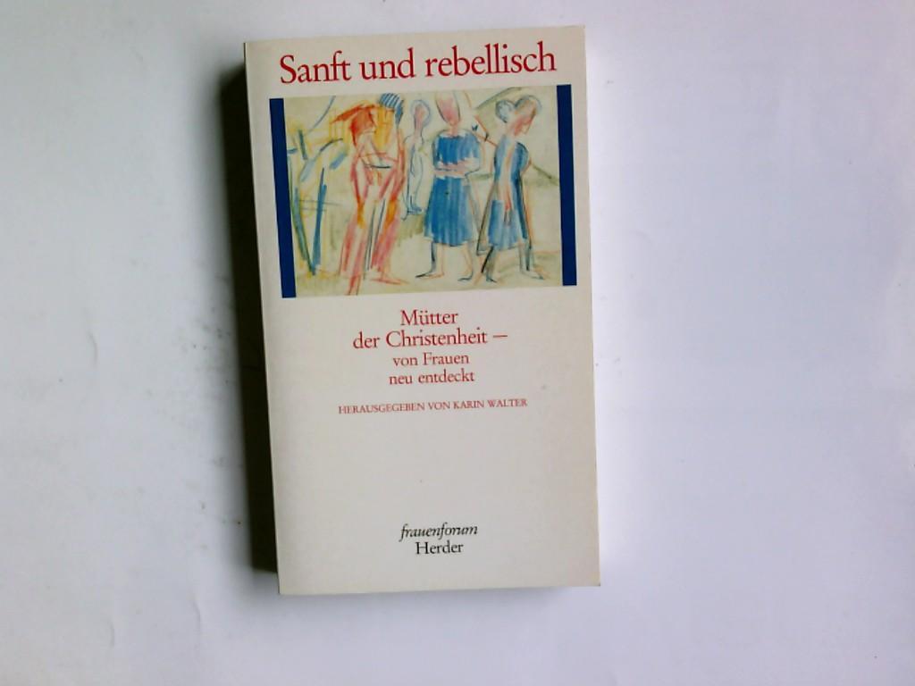 Sanft und rebellisch : Mütter der Christenheit - von Frauen neu entdeckt. hrsg. von Karin Walter - Walter, Karin
