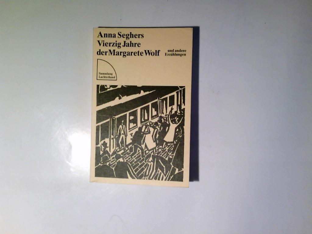 Vierzig Jahre der Margarete Wolf und andere: Seghers, Anna: