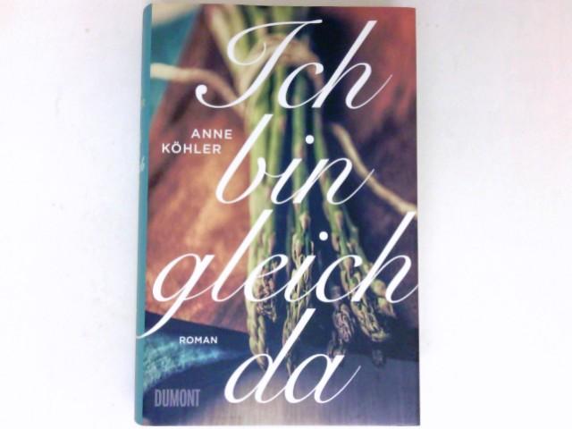 Ich bin gleich da : Roman. Anne Köhler.