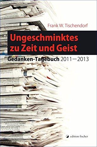 Ungeschminktes zu Zeit und Geist : Gedanken-Tagebuch: Tischendorf, Frank W.
