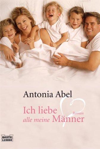 Ich liebe alle meine Männer : Roman. Antonia Abel / Bastei-Lübbe-Taschenbuch ; Bd. 15612 : Allgemeine Reihe - Abel, Antonia (Verfasser)