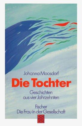 Die Tochter : Geschichten aus vier Jahrzehnten. Johanna Moosdorf. Mit einem Nachw. von Regula Venske / Fischer ; 10506 : Die Frau in der Gesellschaft - Moosdorf, Johanna (Verfasser)