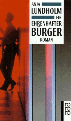 Ein ehrenhafter Bürger : Roman. Anja Lundholm / Rororo ; 13263 - Lundholm, Anja (Verfasser)