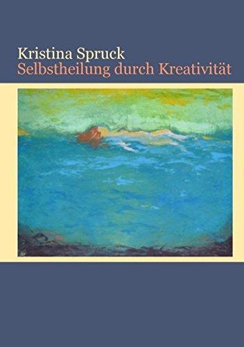 Selbstheilung durch Kreativität. Kristina Spruck - Spruck, Kristina (Verfasser)