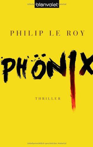 Phönix : Thriller. Philip le Roy. Aus dem Franz. von Michael von Killisch-Horn / Blanvalet ; 37726 - Le Roy, Philip (Verfasser) und Michael von (Übersetzer) Killisch-Horn
