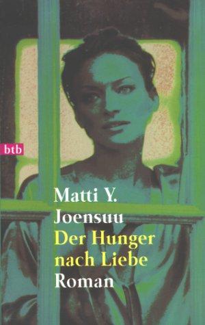 Der Hunger nach Liebe : Roman. Matti: Joensuu, Matti Yrjänä: