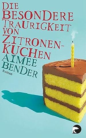 Die besondere Traurigkeit von Zitronenkuchen : Roman.: Bender, Aimee (Verfasser):