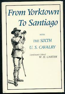 From Yorktown to Santiago with the Sixth U. S. Cavalry.: Carter, W. H.: