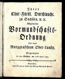 Ihrer Chur-Fürstl. Durchlaucht. zu Sachsen etc. etc. allgemeine Vormundschafts-Ordnung fü...