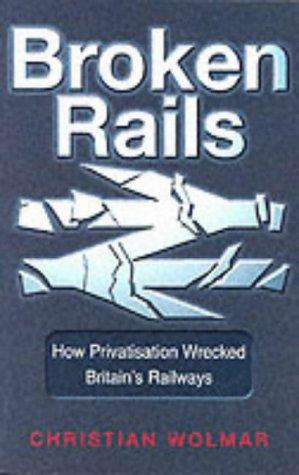 Broken Rails: How Privatisation Wrecked Britain`s Railways