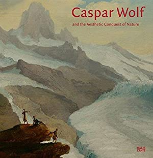 Caspar Wolf and the aesthetic conquest of nature : [in conjunction with the Exhibition Caspar Wol...
