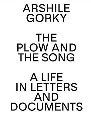 Arshile Gorky: The Plow and the Song: A Life in Letters and Documents [published on the occasion ...