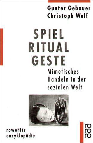 Spiel, Ritual, Geste: Mimetisches Handeln in der sozialen Welt: Gebauer, Gunter und Christoph Wulf: