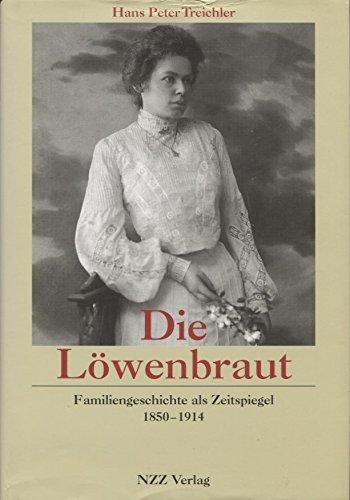 Die Löwenbraut: Familiengeschichte als Zeitspiegel, 1850-1914 - Treichler, Hans P
