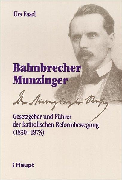 Bahnbrecher Munzinger: Gesetzgeber und Führer der katholischen: Fasel, Urs: