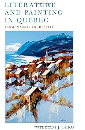Literature and Painting in Quebec: From Imagery to Identity: Berg, William J.: