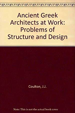 Ancient Greek Architects at Work: Problems of Structure and Design: Coulton, J. J.:
