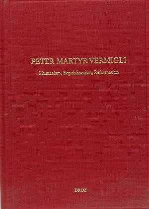 Peter Martyr Vermigli. Humanism, Republicanism, Reformation : Petrus Martyr Vermigli. Humanismus, ...