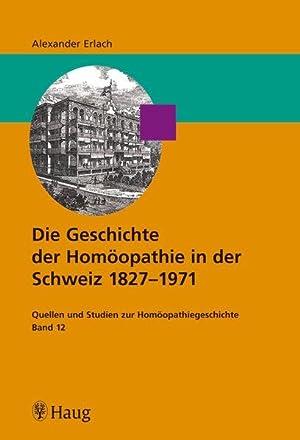 Die Geschichte der Homöopathie in der Schweiz 1827 - 1971: Quellen und Studien zur Homö...