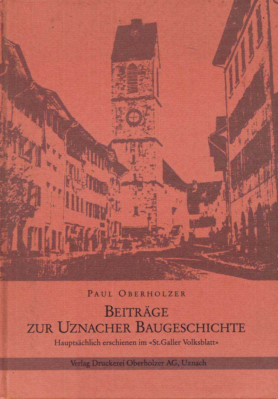 Beiträge zur Uznacher Baugeschichte. Hauptsächlich erschienen im: Oberholzer, Paul
