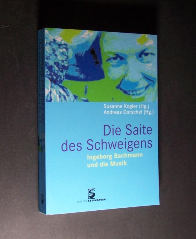 Die Saite des Schweigens. Ingeborg Bachmann und die Musik. Herausgegeben von Susanne Kogler und Andreas Dorschel. - Kogler, Susanne (Hrsg.) und Andreas Dorschel (Hrsg.)