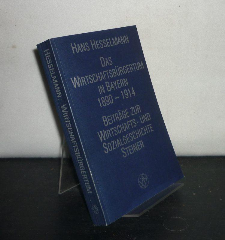 Das Wirtschaftsbürgertum in Bayern 1890 - 1914. Ein Beitrag zur Analyse der Wechselbeziehungen zwischen Wirtschaft und Politik am Beispiel des Wirtschaftsbürgertums im Bayern der Prinzregentenzeit. Von Hans Hesselmann. (= Beiträge zur Wirtschafts- und Soz - Hesselmann, Hans