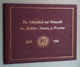 Der Schlachthof und Viehmarkt der Fleischer-Innung zu Dresden 1873-1910. Erinnerungsblätter für die...