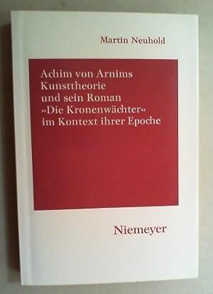 """Achim von Arnims Kunsttheorie und sein Roman """"Die Kronenwächter"""" im Kontext ihrer Epoche. ..."""