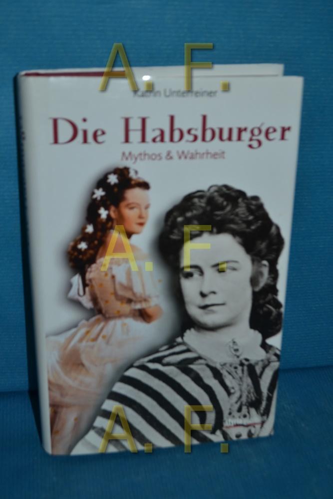 Die Habsburger : Mythos & Wahrheit - Unterreiner, Katrin