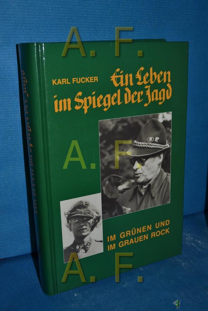 Ein Leben im Spiegel der Jagd : im grünen Rock und im grauen Rock - Fucker, Karl
