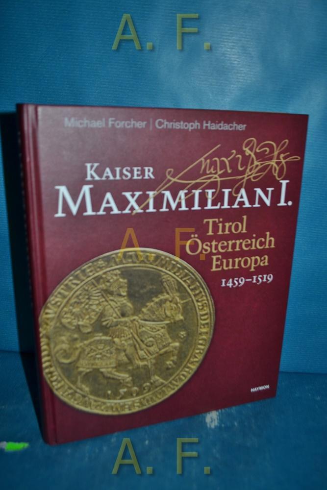 Kaiser Maximilian I. : Tirol, Österreich, Europa, 1459-1519. mit Beiträgen von Christian Lackner, Mark Mersiowsky und Ellen Widder.