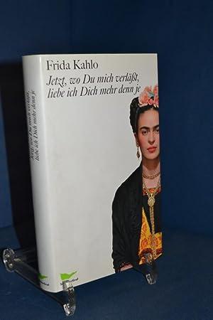 Jetzt, wo Du mich verlässt, liebe ich: Kahlo, Frida und