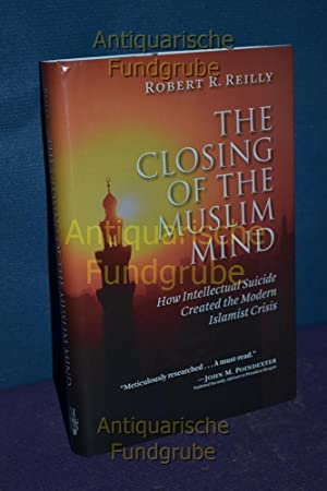 The Closing of the Muslim Mind: How Intellectual Suicide Created the Modern Islamist Crisis: Reilly...