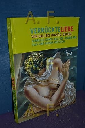 Verrückte Liebe : von Dalí bis Francis Bacon , surreale Kunst aus der Sammlung Ulla und...