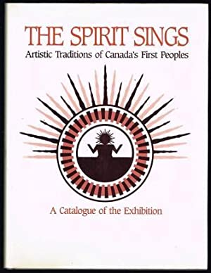 The Spirit Sings. Artistic Traditions of Canada's First Peoples. A Catalogue of the Exhibition