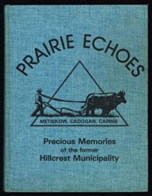 Prairie Echoes: Metiskow, Cadogan, Cairns. Precious Memories of the Former Hillcrest Municipality