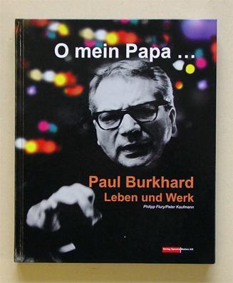 O mein Papa.Paul Burkhard - Leben und Werk.: Burkhard, Paul - Philipp Flury u. Peter Kaufmann