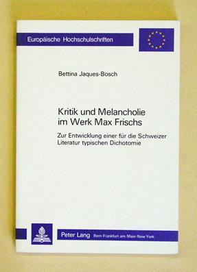 Kritik und Melancholie im Werk Max Frischs. Zur Entwicklung einer für die Schweizer Literatur ...
