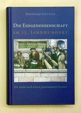 Die Eidgenossenschaft im 15. Jahrhundert. Die Suche nach einem gemeinsamen Nenner.: Stettler, ...