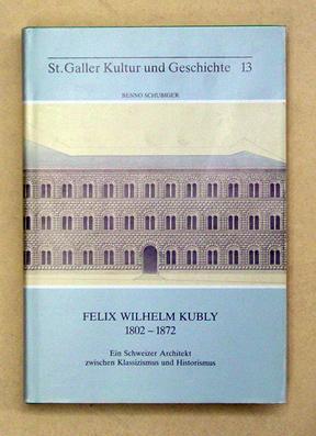 Felix Wilhelm Kubly. 1802-1872. Ein Schweizer Architekt zwischen Klassizismus und Historismus.: ...