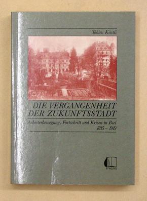 Die Vergangenheit der Zukunftsstadt. Arbeiterbewegung, Fortschritt und Krisen in Biel 1815 - 1919.:...