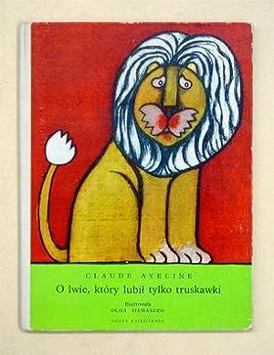 O lwie, ktory lubil tylko truskawki.: Aveline, Claude - Olga Siemaszko (Illustr.)