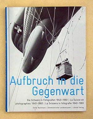 Aufbruch in die Gegenwart. Die Schweiz in Fotografien 1840 - 1960. La suisse en photographies 1840 ...