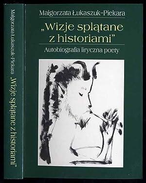 """Wizje splatane z historiami"""". Autobiografia liryczna poety.: Lukaszczuk-Piekara Malgorzata:"""